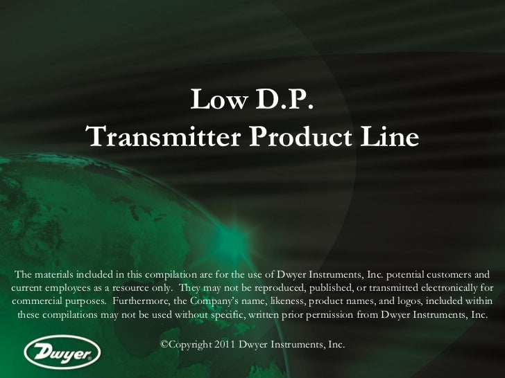 Low D.P.                Transmitter Product Line The materials included in this compilation are for the use of Dwyer Instr...