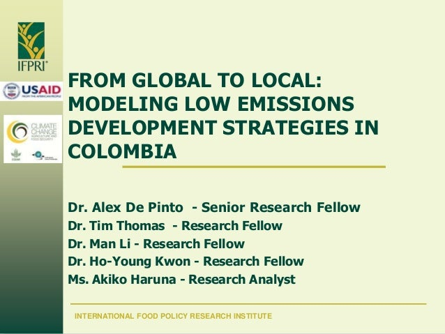 FROM GLOBAL TO LOCAL: MODELING LOW EMISSIONS DEVELOPMENT STRATEGIES IN COLOMBIA Dr. Alex De Pinto - Senior Research Fellow...