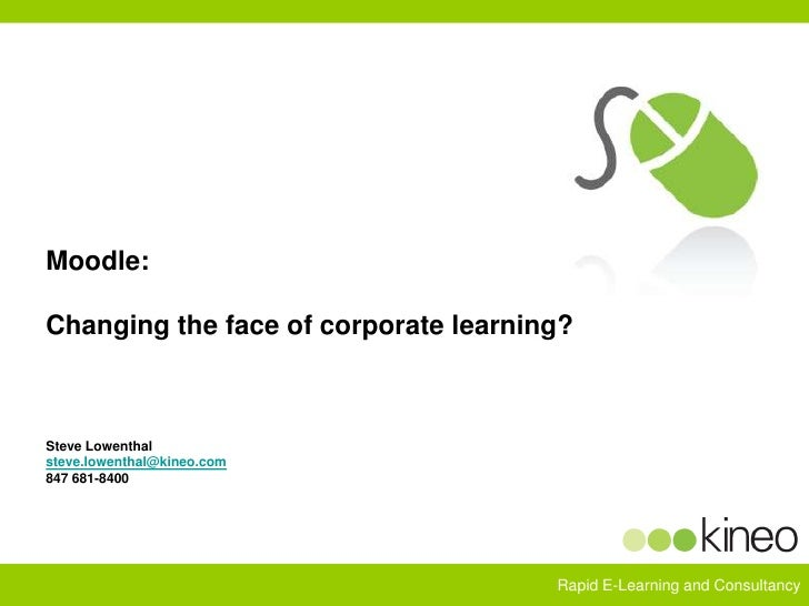 Moodle:  Changing the face of corporate learning?Steve Lowenthalsteve.lowenthal@kineo.com847 681-8400<br />