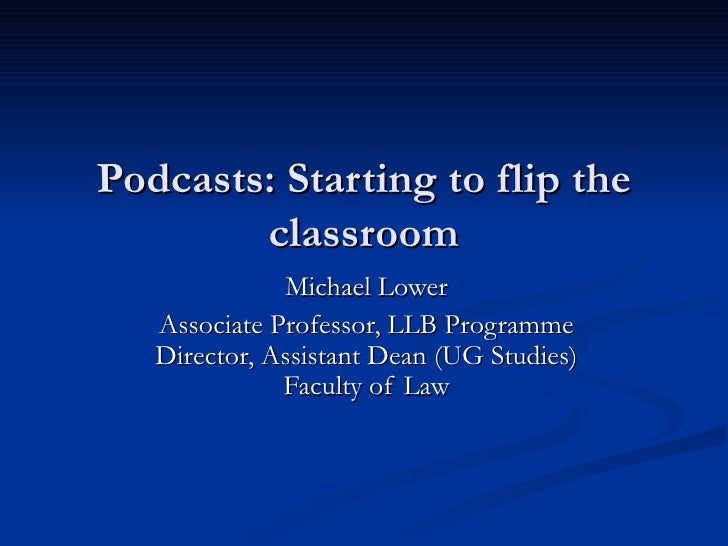 Podcasts: Starting to flip the        classroom              Michael Lower   Associate Professor, LLB Programme   Director...