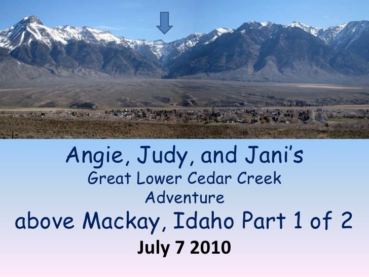 Angie, Judy, and Jani's Great Lower Cedar Creek Adventure above Mackay, Idaho Part 1 of 2 July 7 2010<br />