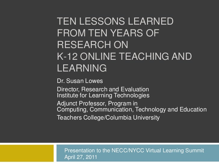 TEN LESSONS LEARNEDFROM TEN YEARS OFRESEARCH ONK-12 ONLINE TEACHING ANDLEARNINGDr. Susan LowesDirector, Research and Evalu...