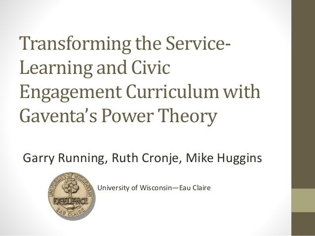 Transforming the Service- Learning and Civic Engagement Curriculum with Gaventa's Power Theory Garry Running, Ruth Cronje,...
