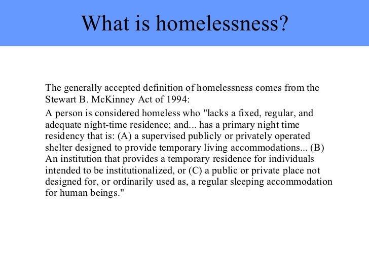 What is homelessness? <ul><li>The generally accepted definition of homelessness comes from the Stewart B. McKinney Act of ...