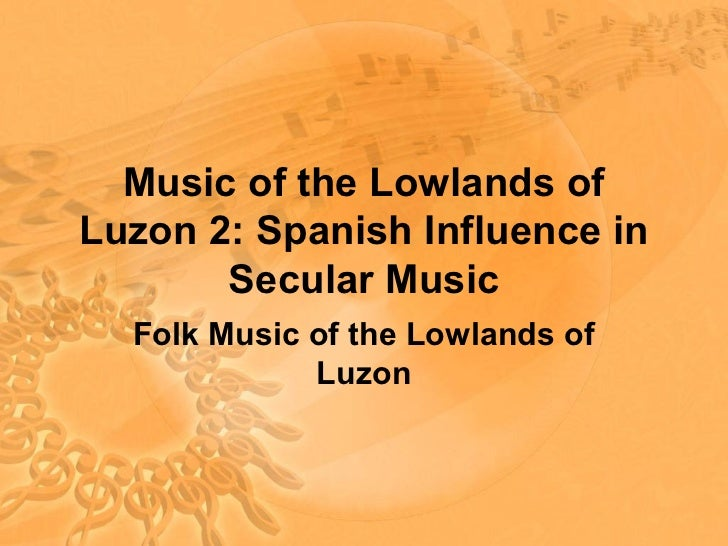 Music of the Lowlands ofLuzon 2: Spanish Influence in       Secular Music  Folk Music of the Lowlands of             Luzon