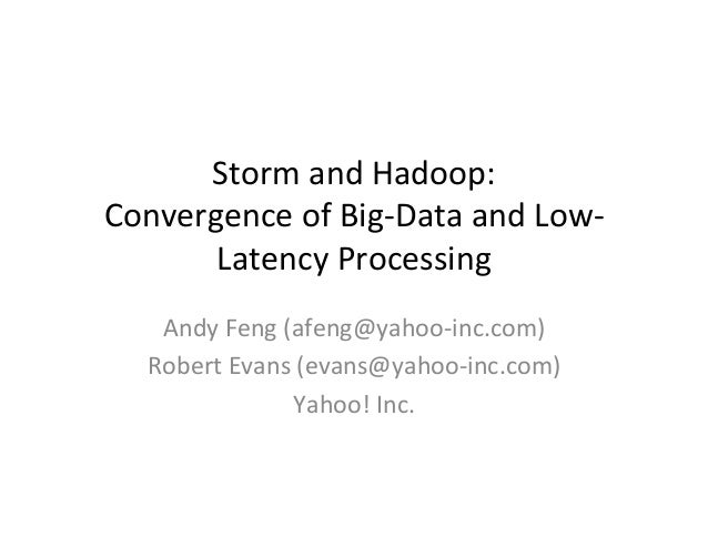 Storm	  and	  Hadoop:	  	  Convergence	  of	  Big-­‐Data	  and	  Low-­‐Latency	  Processing	  	  	  Andy	  Feng	  (afeng@y...