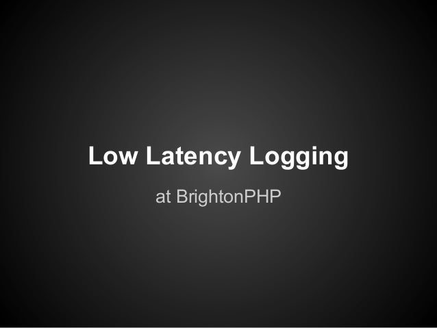 Low Latency Logging at BrightonPHP