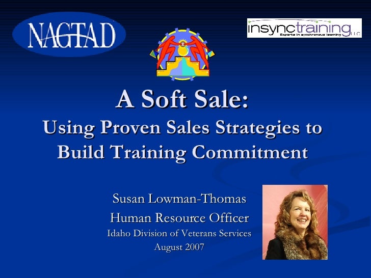 A Soft Sale: Using Proven Sales Strategies to Build Training Commitment Susan Lowman-Thomas Human Resource Officer Idaho D...