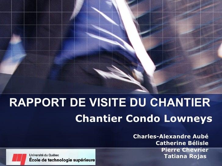 RAPPORT DE VISITE DU CHANTIER Chantier Condo Lowneys Charles-Alexandre Aubé Catherine Bélisle Pierre Chevrier Tatiana Roja...