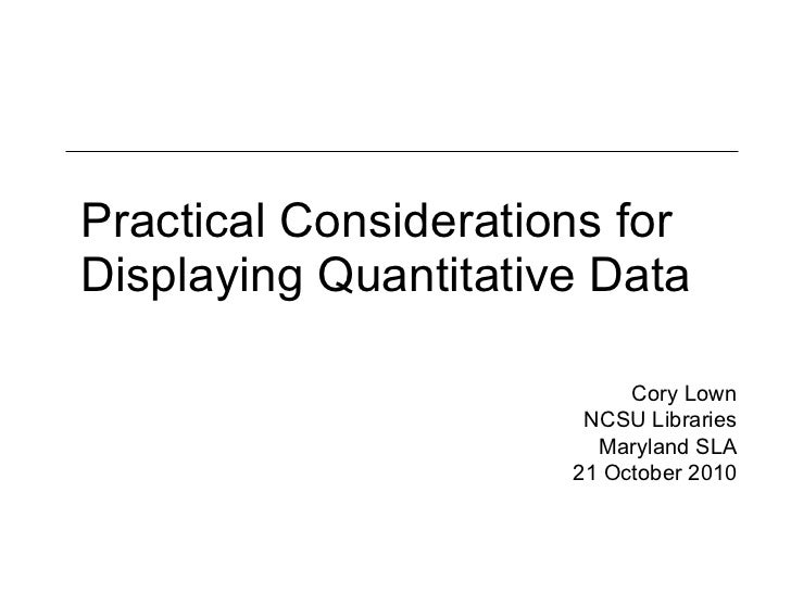 Practical Considerations for Displaying Quantitative Data Cory Lown NCSU Libraries Maryland SLA 21 October 2010