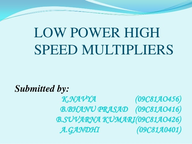 LOW POWER HIGH    SPEED MULTIPLIERSSubmitted by:          K.NAVYA        (09C81AO456)          B.BHANU PRASAD (09C81AO416)...
