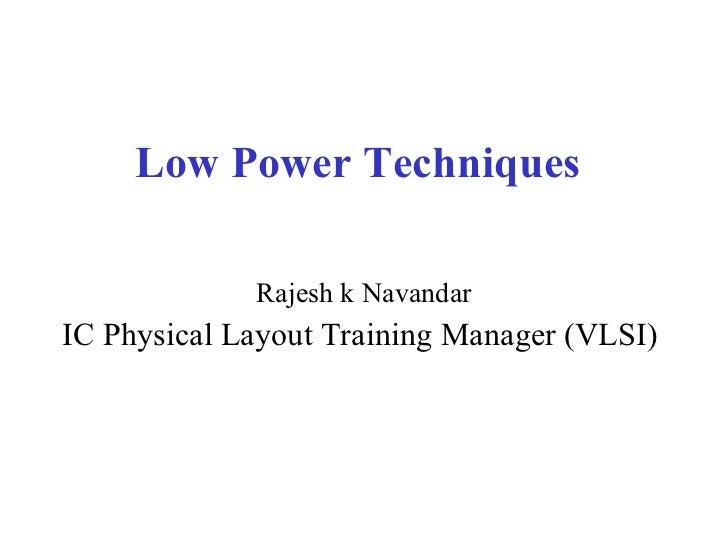 Low Power Techniques <ul><li>Rajesh k Navandar </li></ul><ul><li>IC Physical Layout Training Manager (VLSI)  </li></ul>