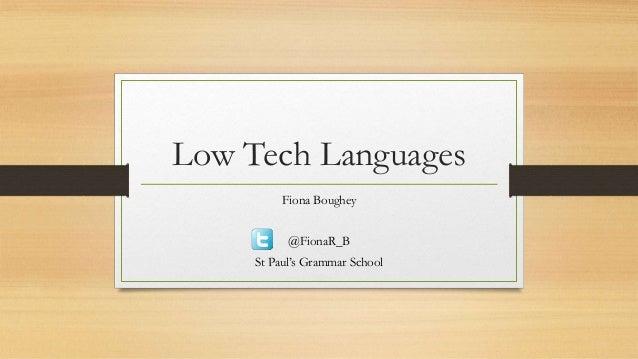 Low Tech Languages          Fiona Boughey           @FionaR_B     St Paul's Grammar School