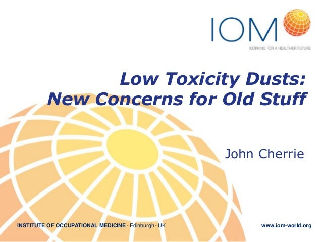 Low Toxicity Dusts: New Concerns for Old Stuff John Cherrie  INSTITUTE OF OCCUPATIONAL MEDICINE . Edinburgh . UK  www.iom-...