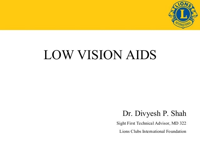 LOW VISION AIDS  Dr. Divyesh P. Shah Sight First Technical Advisor, MD 322 Lions Clubs International Foundation