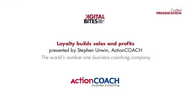 CraftedPRESENTATIONLoyalty builds sales and profitspresented by Stephen Unwin, ActionCOACHThe world's number one business ...