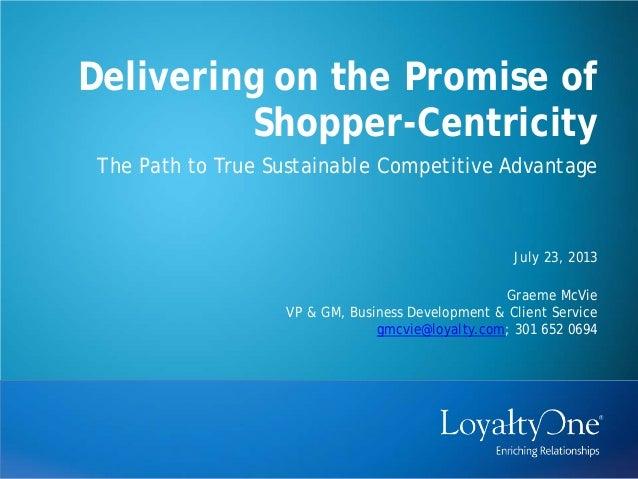 Delivering on the Promise of Shopper-Centricity July 23, 2013 Graeme McVie VP & GM, Business Development & Client Service ...