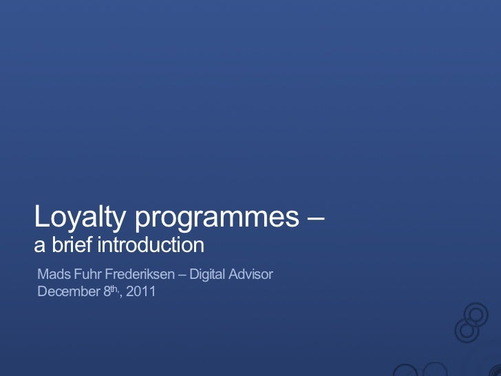 Loyalty programmes –a brief introductionMads Fuhr Frederiksen – Digital AdvisorDecember 8th,, 2011