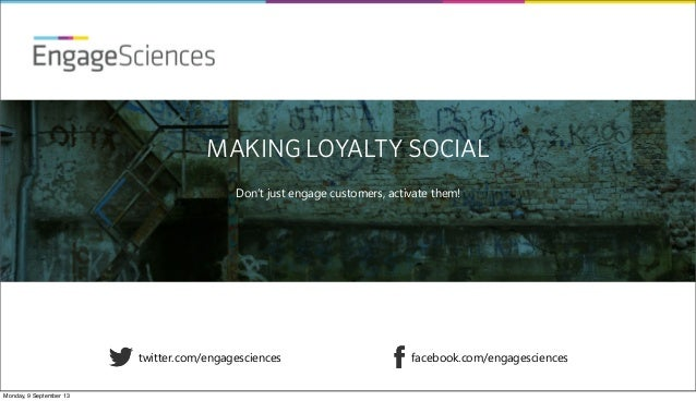 EngageSciences twitter.com/engagesciences facebook.com/engagesciences MAKING LOYALTY SOCIAL Don't just engage customers, a...