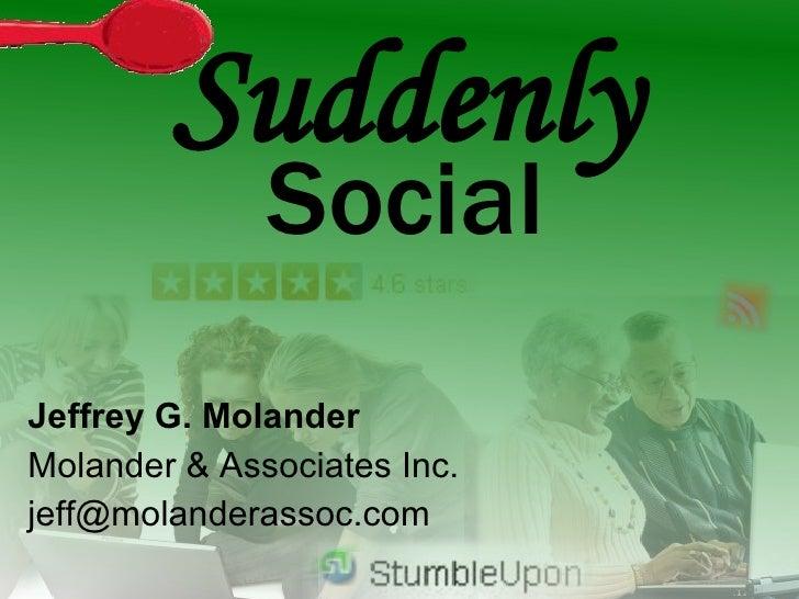 Suddenly <ul><li>Jeffrey G. Molander </li></ul><ul><li>Molander & Associates Inc. </li></ul><ul><li>[email_address] </li><...