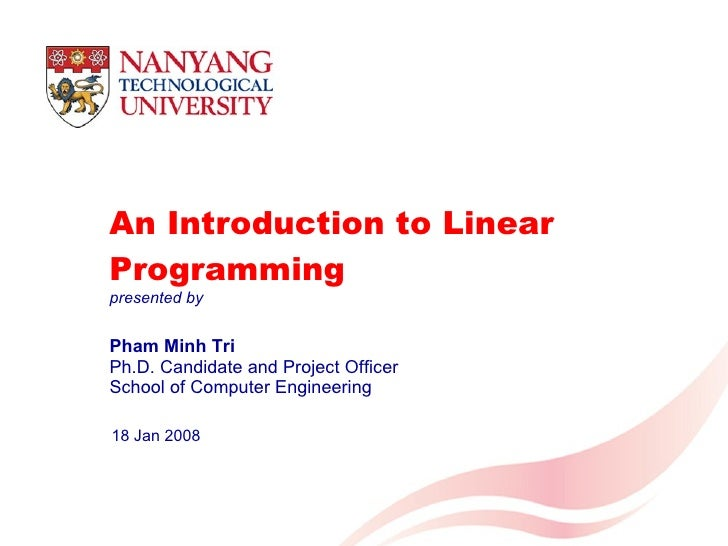 An Introduction to Linear Programming Pham Minh Tri Ph.D. Candidate and Project Officer School of Computer Engineering 18 ...