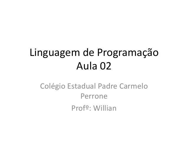 Linguagem de Programação Aula 02 Colégio Estadual Padre Carmelo Perrone Profº: Willian