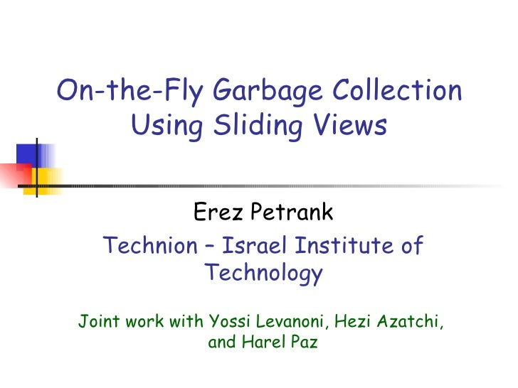 On-the-Fly Garbage Collection Using Sliding Views Erez Petrank Technion – Israel Institute of Technology Joint work with Y...