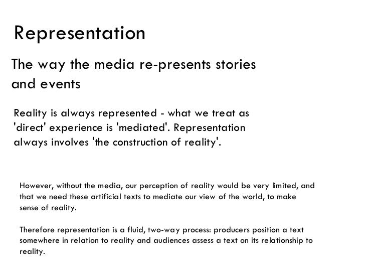 Representation The way the media re-presents stories and events Reality is always represented - what we treat as 'direct' ...