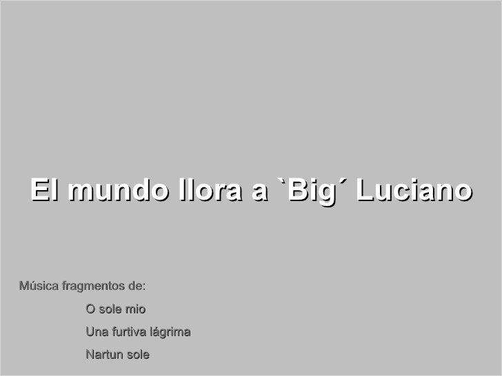 Luciano Pavarotti El mundo llora a `Big´ Luciano Música fragmentos de: O sole mio Una furtiva lágrima  Nartun sole