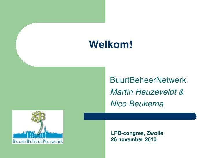 Welkom!<br />BuurtBeheerNetwerk<br />Martin Heuzeveldt &<br />Nico Beukema<br />LPB-congres, Zwolle<br />26 november 2010<...