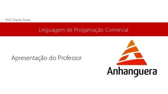 Linguagem de Progamação Comercial Prof. Charles Fortes Apresentação do Professor