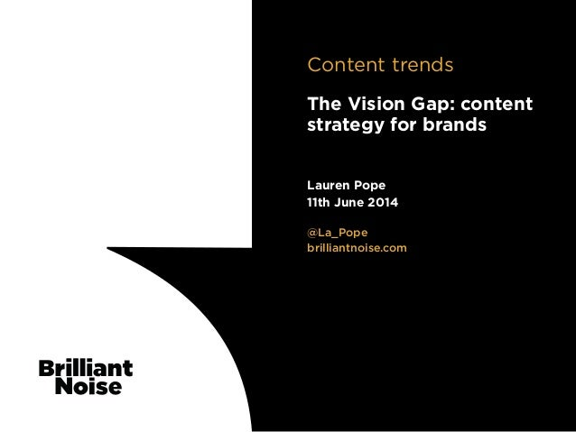 TextText@La_Pope brilliantnoise.com Lauren Pope 11th June 2014 The Vision Gap: content strategy for brands Content trends