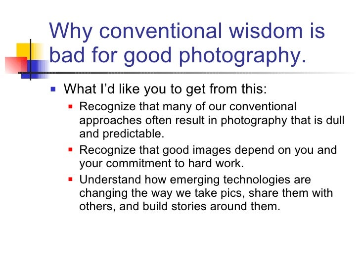 Why conventional wisdom is bad for good photography. <ul><li>What I'd like you to get from this: </li></ul><ul><ul><li>Rec...