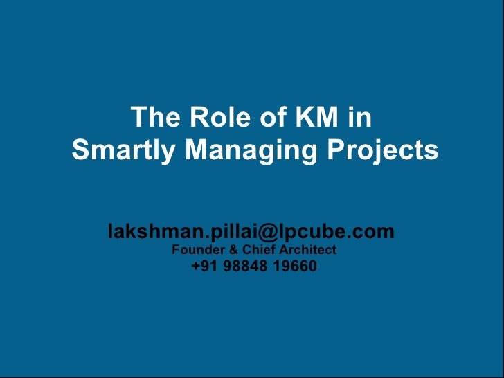 The Role of KM in  Smartly Managing Projects [email_address]   Founder & Chief Architect +91 98848 19660