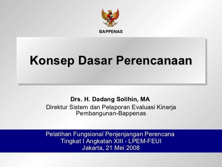 Konsep Dasar Perencanaan Drs. H. Dadang Solihin, MA  Direktur Sistem dan Pelaporan Evaluasi Kinerja Pembangunan-Bappenas P...
