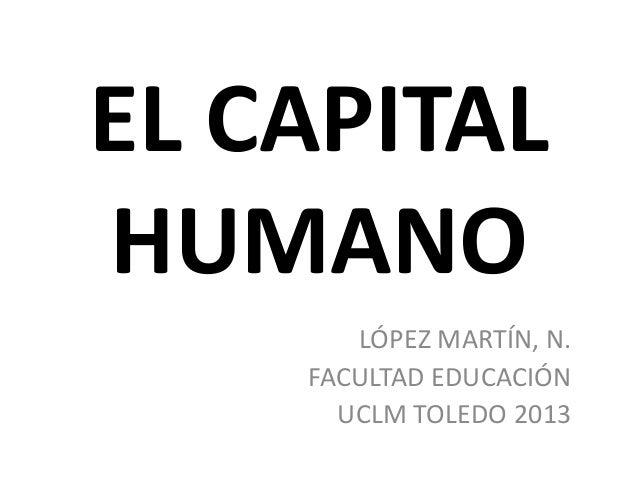 EL CAPITALHUMANOLÓPEZ MARTÍN, N.FACULTAD EDUCACIÓNUCLM TOLEDO 2013