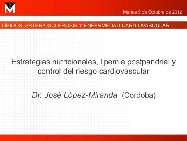 """""""Estrategias nutricionales, lipemia postprandial    y control del riesgo cardiovascular""""    José López Miranda    Unidad d..."""