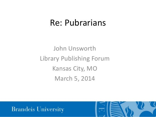 Re: Pubrarians John Unsworth Library Publishing Forum Kansas City, MO March 5, 2014