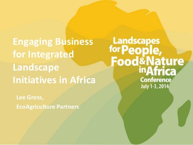 Engaging Business for Integrated Landscape Initiatives in Africa Lee Gross, EcoAgriculture Partners