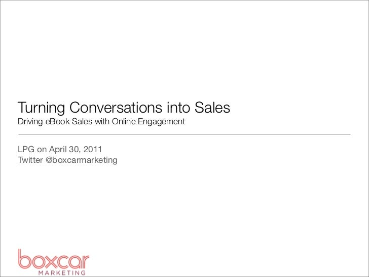 Turning Conversations into SalesDriving eBook Sales with Online EngagementLPG on April 30, 2011Twitter @boxcarmarketing