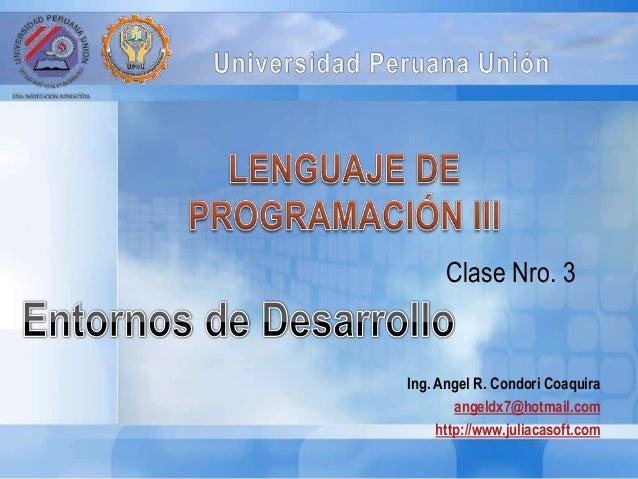 Ing. Angel R. Condori Coaquira angeldx7@hotmail.com http://www.juliacasoft.com Clase Nro. 3