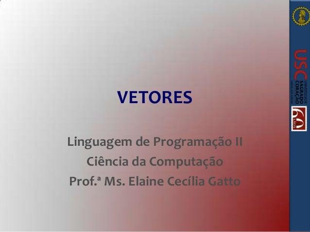 VETORES Linguagem de Programação II Ciência da Computação Prof.ª Ms. Elaine Cecília Gatto