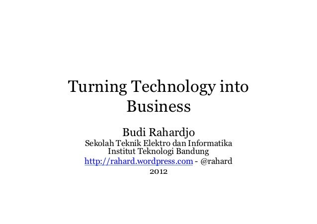 Turning Technology into       Business           Budi Rahardjo  Sekolah Teknik Elektro dan Informatika        Institut Tek...
