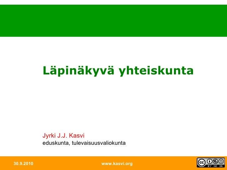 30.9.2010 www.kasvi.org Läpinäkyvä yhteiskunta Jyrki J.J. Kasvi eduskunta, tulevaisuusvaliokunta