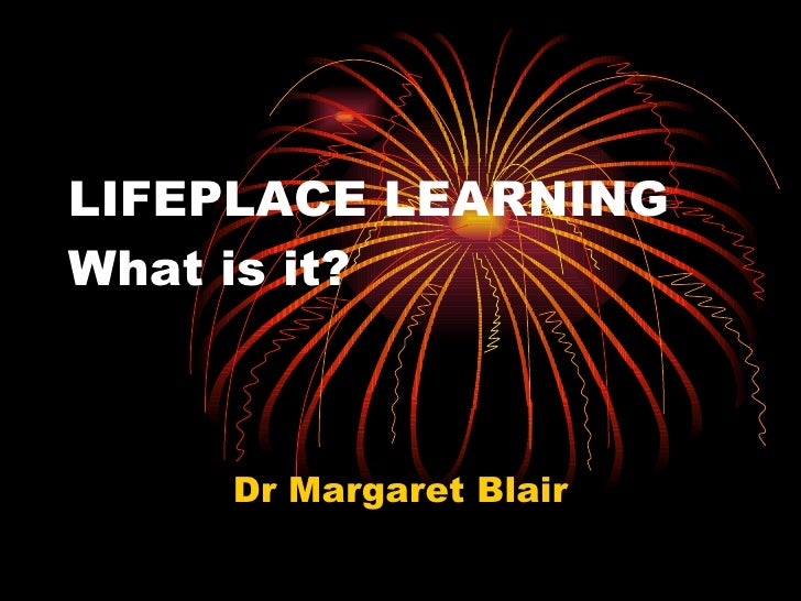 LIFEPLACE LEARNING What is it? Dr Margaret Blair