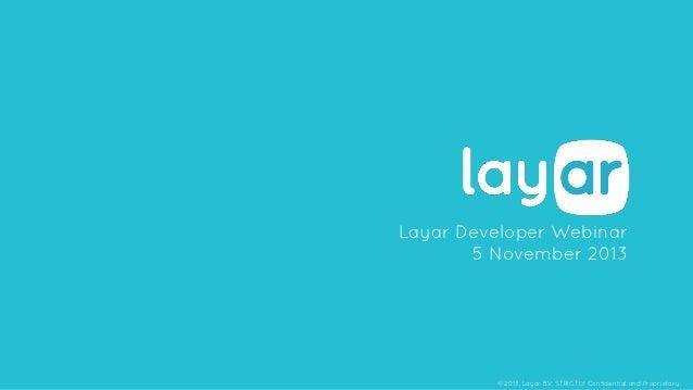 Layar Developer Webinar 5 November 2013  © 2013, Layar B.V. STRICTLY Confidential and Proprietary