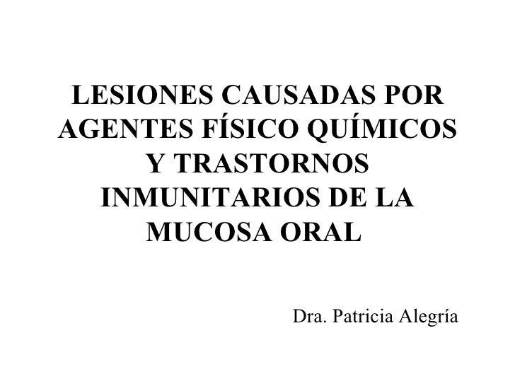 LESIONES CAUSADAS POR AGENTES FÍSICO QUÍMICOS Y TRASTORNOS INMUNITARIOS DE LA MUCOSA ORAL   Dra. Patricia Alegría