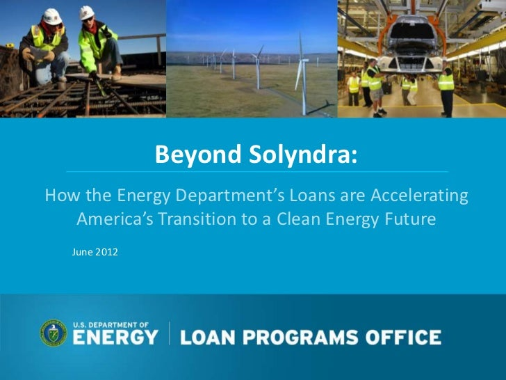 Beyond Solyndra:How the Energy Department's Loans are Accelerating   America's Transition to a Clean Energy Future   June ...