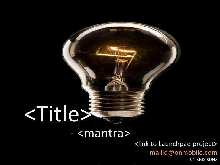 <ul><li><Title> </li></ul>- <mantra> <link to Launchpad project> [email_address] +91-<MSISDN>
