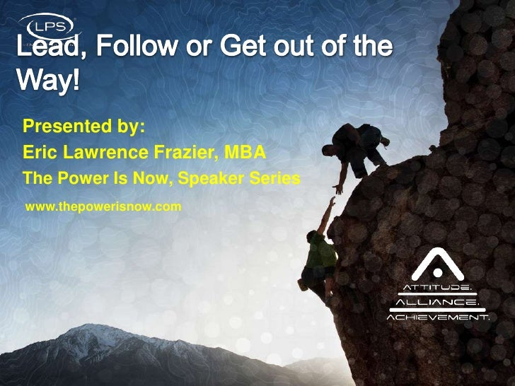 Presented by: <br />Eric Lawrence Frazier, MBA<br />The Power Is Now, Speaker Series<br />Lead, Follow or Get out of the W...